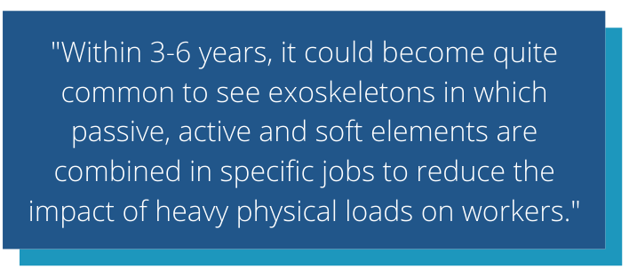 Michiel says within 3-6 years, it could become quite common to see exoskeletons in which passive, active and soft elements are combined in specific jobs to reduce the impact of heavy physical loads on workers.
