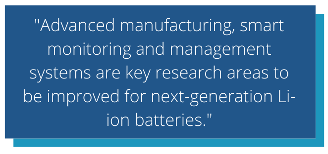 Advanced manufacturing, smart monitoring and management systems are key research areas to be improved for next-generation Li-ion batteries.